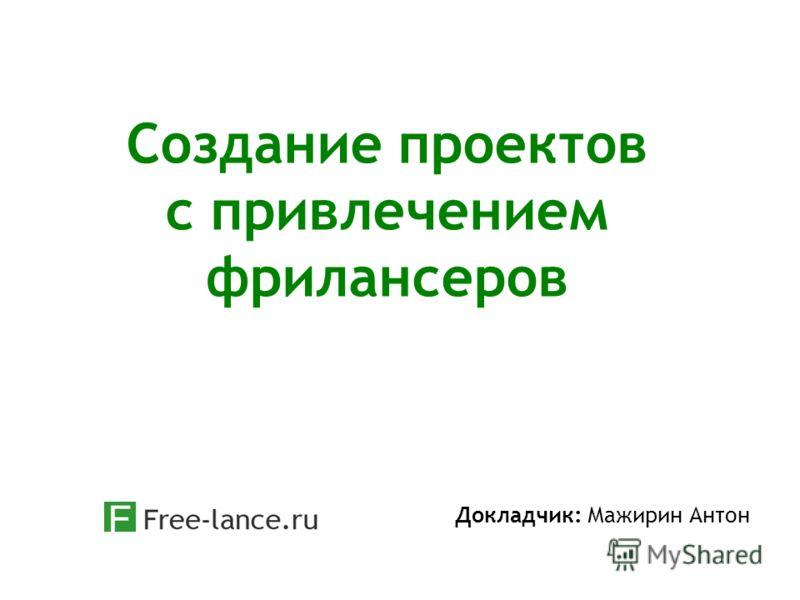 Создание проектов с привлечением фрилансеров Докладчик: Мажирин Антон