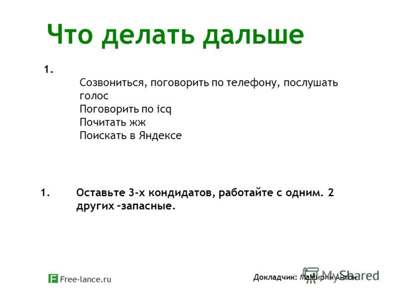 Что делать дальше Докладчик: Мажирин Антон 1. Созвониться, поговорить по телефону, послушать голос Поговорить по icq Почитать жж Поискать в Яндексе 1.Оставьте 3-х кондидатов, работайте с одним. 2 других –запасные.