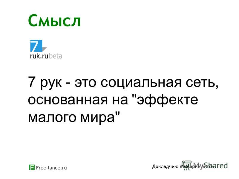 Смысл Докладчик: Мажирин Антон 7 рук - это социальная сеть, основанная на эффекте малого мира