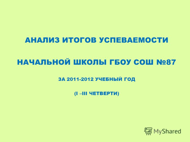АНАЛИЗ ИТОГОВ УСПЕВАЕМОСТИ НАЧАЛЬНОЙ ШКОЛЫ ГБОУ СОШ 87 ЗА 2011-2012 УЧЕБНЫЙ ГОД (I –III ЧЕТВЕРТИ)