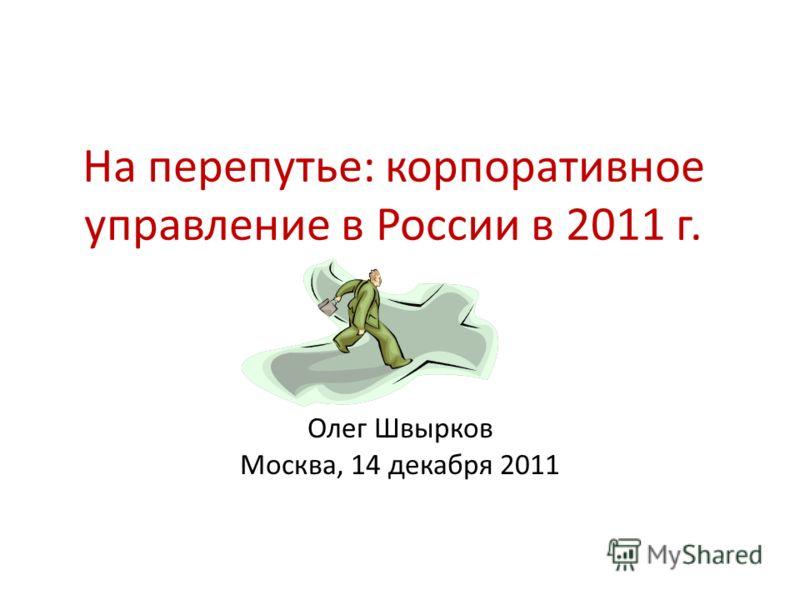 На перепутье: корпоративное управление в России в 2011 г. Олег Швырков Москва, 14 декабря 2011