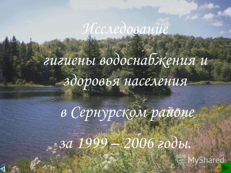 Исследование гигиены водоснабжения и здоровья населения в Сернурском районе за 1999 – 2006 годы.