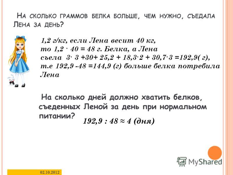 Н А СКОЛЬКО ГРАММОВ БЕЛКА БОЛЬШЕ, ЧЕМ НУЖНО, СЪЕДАЛА Л ЕНА ЗА ДЕНЬ ? 30.08.2012 6 1,2 г/кг, если Лена весит 40 кг, то 1,2 · 40 = 48 г. Белка, а Лена съела 3· 3 +30+ 25,2 + 18,3·2 + 30,7·3 =192,9( г), т.е 192,9 -48 =144,9 (г) больше белка потребила Ле