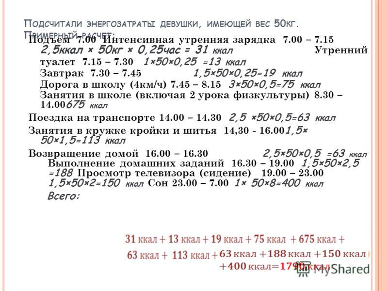 П ОДСЧИТАЛИ ЭНЕРГОЗАТРАТЫ ДЕВУШКИ, ИМЕЮЩЕЙ ВЕС 50 КГ. П РИМЕРНЫЙ РАСЧЕТ : Подъем 7.00 Интенсивная утренняя зарядка 7.00 – 7.15 2,5ккал × 50кг × 0,25час = 31 ккал Утренний туалет 7.15 – 7.30 1×50×0,25 =13 ккал Завтрак 7.30 – 7.45 1,5×50×0,25=19 ккал Д