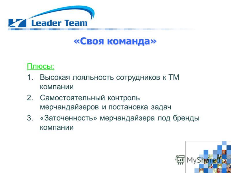Плюсы: 1.Высокая лояльность сотрудников к ТМ компании 2.Самостоятельный контроль мерчандайзеров и постановка задач 3.«Заточенность» мерчандайзера под бренды компании