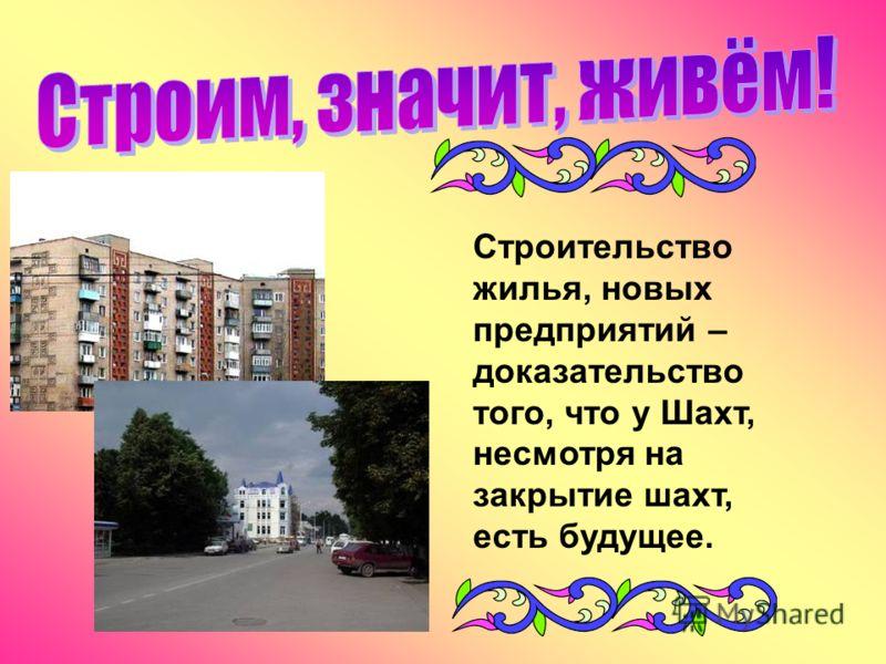 Строительство жилья, новых предприятий – доказательство того, что у Шахт, несмотря на закрытие шахт, есть будущее.
