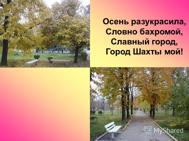 Осень разукрасила, Словно бахромой, Славный город, Город Шахты мой!