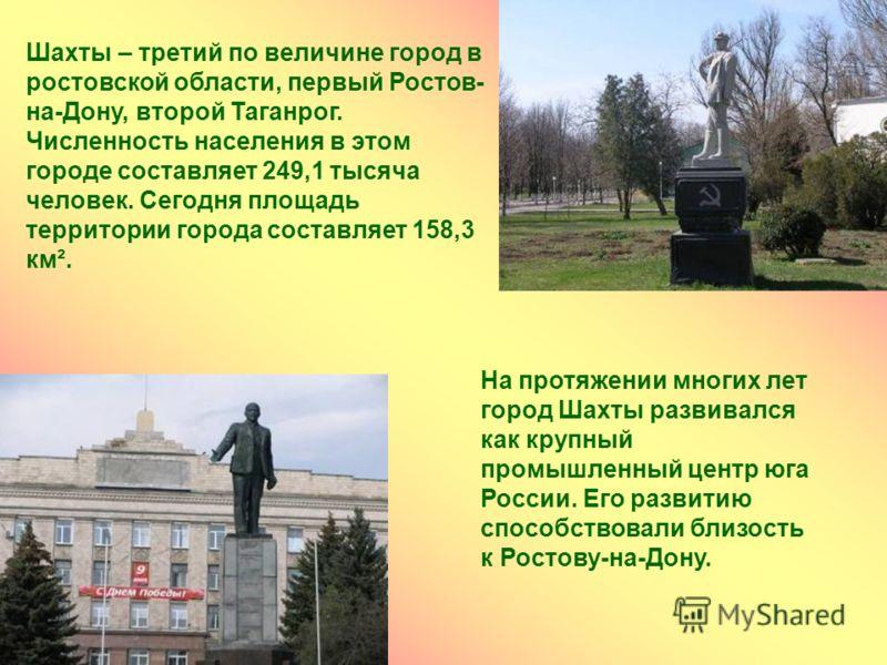 Шахты – третий по величине город в ростовской области, первый Ростов- на-Дону, второй Таганрог. Численность населения в этом городе составляет 249,1 тысяча человек. Сегодня площадь территории города составляет 158,3 км². На протяжении многих лет горо