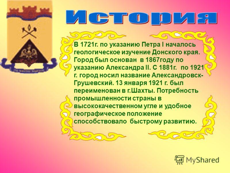 В 1721г. по указанию Петра I началось геологическое изучение Донского края. Город был основан в 1867году по указанию Александра II. С 1881г. по 1921 г. город носил название Александровск- Грушевский. 13 января 1921 г. был переименован в г.Шахты. Потр