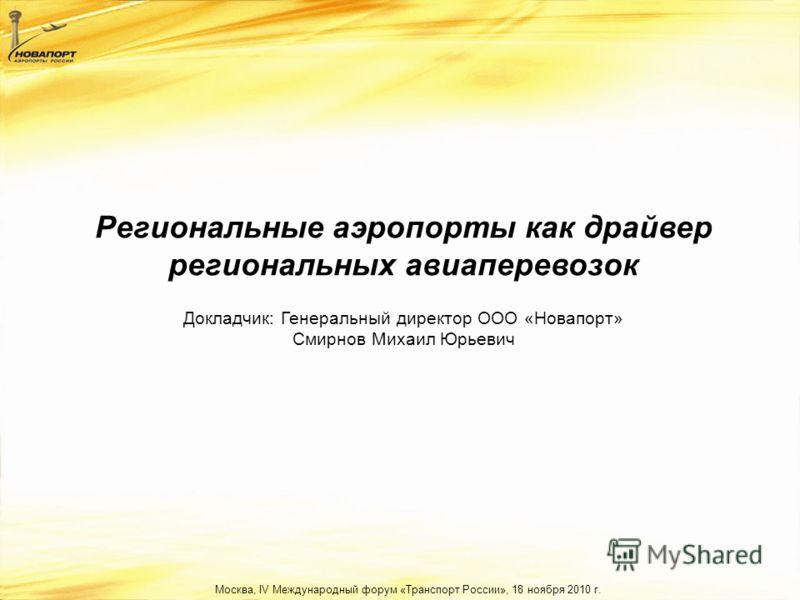 Региональные аэропорты как драйвер региональных авиаперевозок Москва, IV Международный форум «Транспорт России», 18 ноября 2010 г. Докладчик: Генеральный директор ООО «Новапорт» Смирнов Михаил Юрьевич