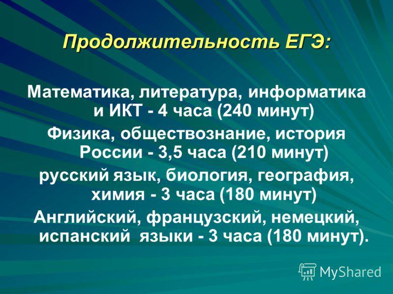 Продолжительность ЕГЭ: Математика, литература, информатика и ИКТ - 4 часа (240 минут) Физика, обществознание, история России - 3,5 часа (210 минут) ру