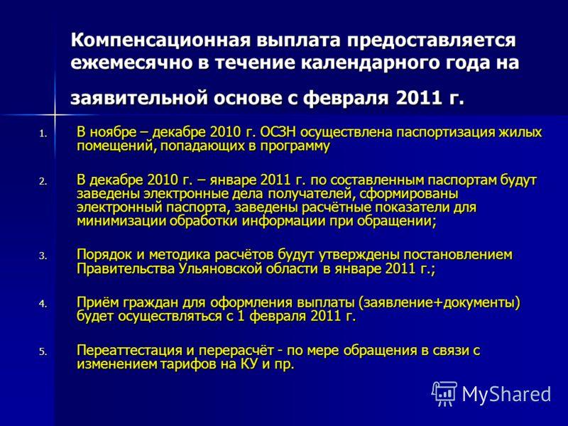Компенсационная выплата предоставляется ежемесячно в течение календарного года на заявительной основе с февраля 2011 г. 1. В ноябре – декабре 2010 г. ОСЗН осуществлена паспортизация жилых помещений, попадающих в программу 2. В декабре 2010 г. – январ