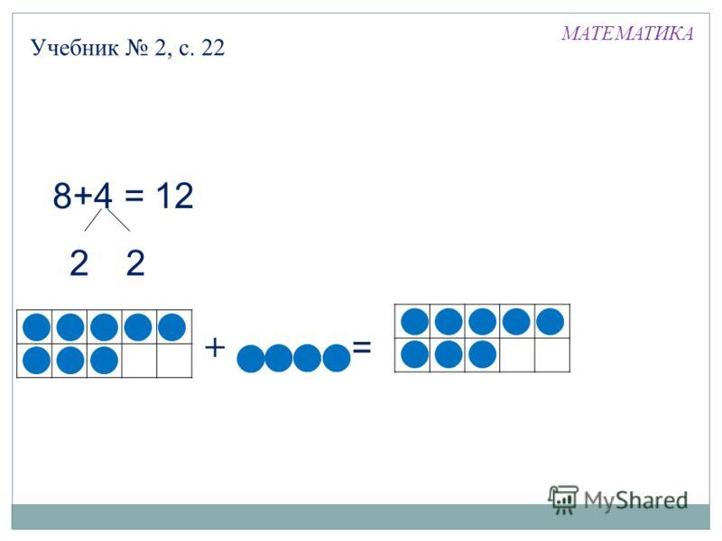 Учебник 2, с. 22 МАТЕМАТИКА 8+4 = 12 22 + =