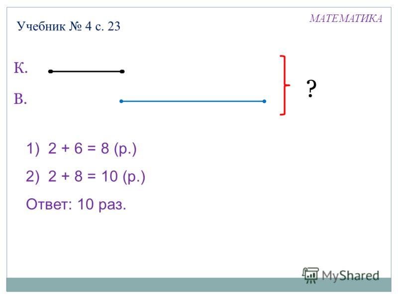 Учебник 4 с. 23 К. В. ? 1) 2 + 6 = 8 (р.) 2) 2 + 8 = 10 (р.) Ответ: 10 раз. МАТЕМАТИКА