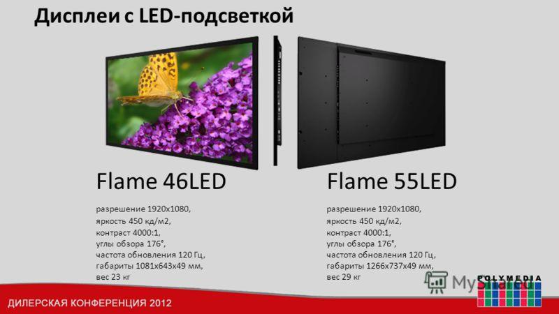 Дисплеи с LED-подсветкой Flame 55LED разрешение 1920x1080, яркость 450 кд/м2, контраст 4000:1, углы обзора 176°, частота обновления 120 Гц, габариты 1266х737х49 мм, вес 29 кг Flame 46LED разрешение 1920x1080, яркость 450 кд/м2, контраст 4000:1, углы