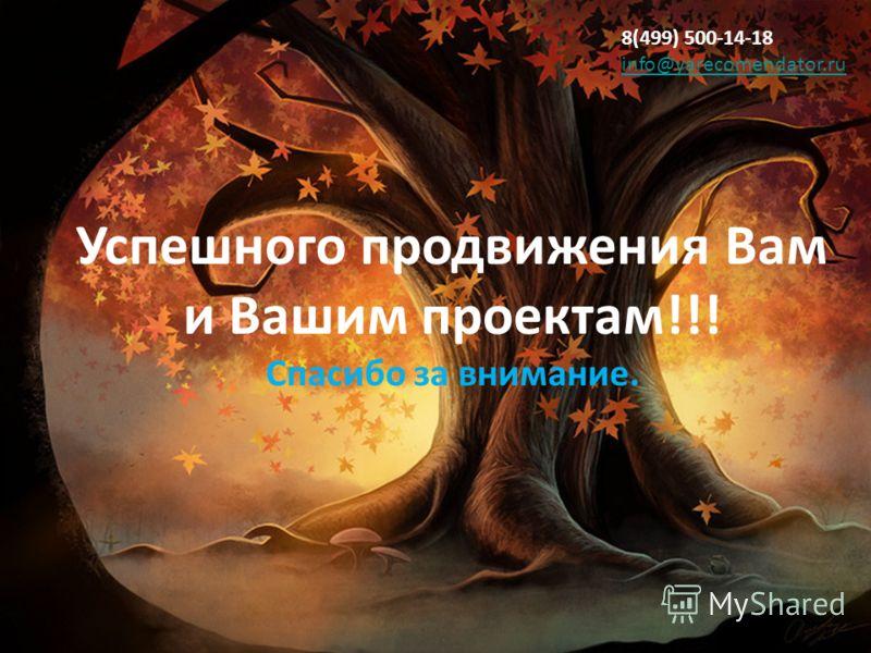 8(499) 500-14-18 info@yarecomendator.ru info@yarecomendator.ru Успешного продвижения Вам и Вашим проектам!!! Спасибо за внимание.