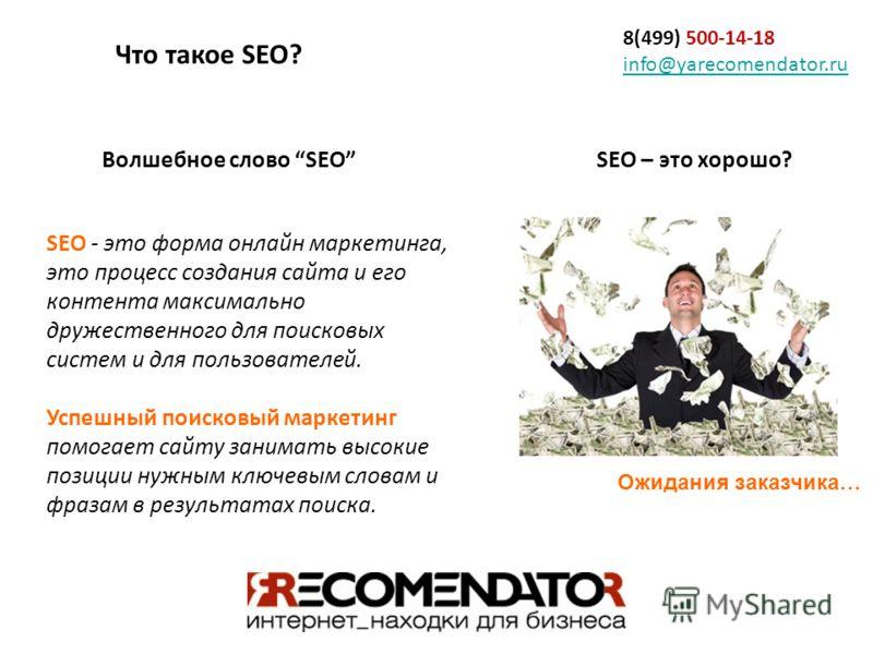 8(499) 500-14-18 info@yarecomendator.ru info@yarecomendator.ru Волшебное слово SEO SEO - это форма онлайн маркетинга, это процесс создания сайта и его контента максимально дружественного для поисковых систем и для пользователей. Успешный поисковый ма
