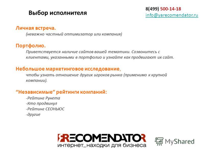 8(499) 500-14-18 info@yarecomendator.ru info@yarecomendator.ru Личная встреча. (неважно частный оптимизатор или компания) Портфолио. Приветствуется наличие сайтов вашей тематики. Созвонитесь с клиентами, указанными в портфолио и узнайте как продвигаю