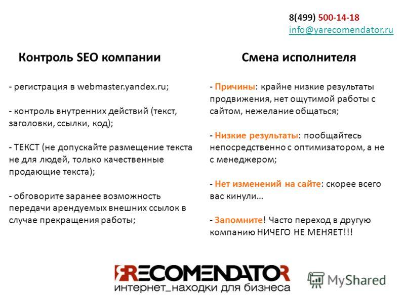 8(499) 500-14-18 info@yarecomendator.ru info@yarecomendator.ru Контроль SEO компании - регистрация в webmaster.yandex.ru; - контроль внутренних действий (текст, заголовки, ссылки, код); - ТЕКСТ (не допускайте размещение текста не для людей, только ка