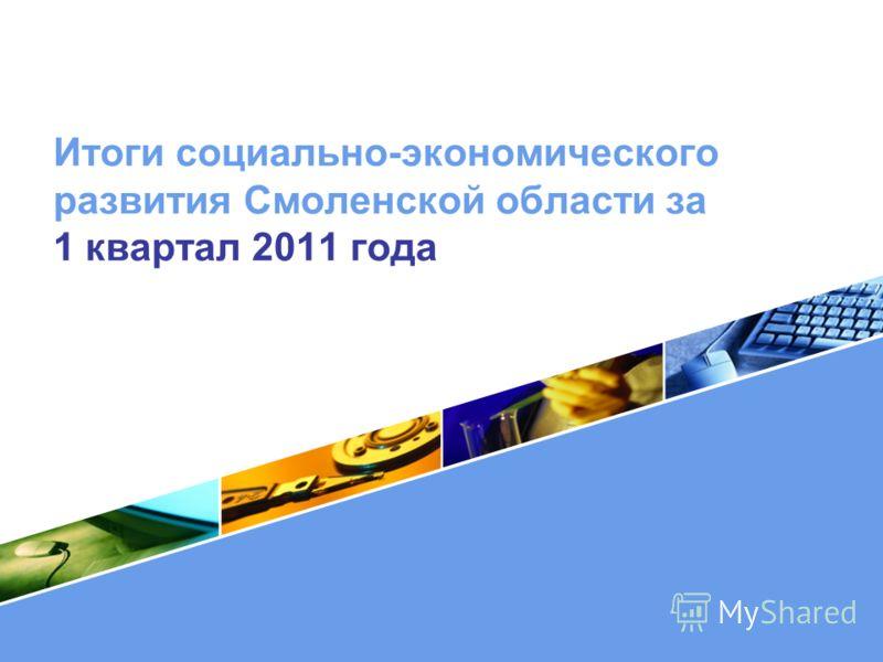 LOGO Итоги социально-экономического развития Смоленской области за 1 квартал 2011 года
