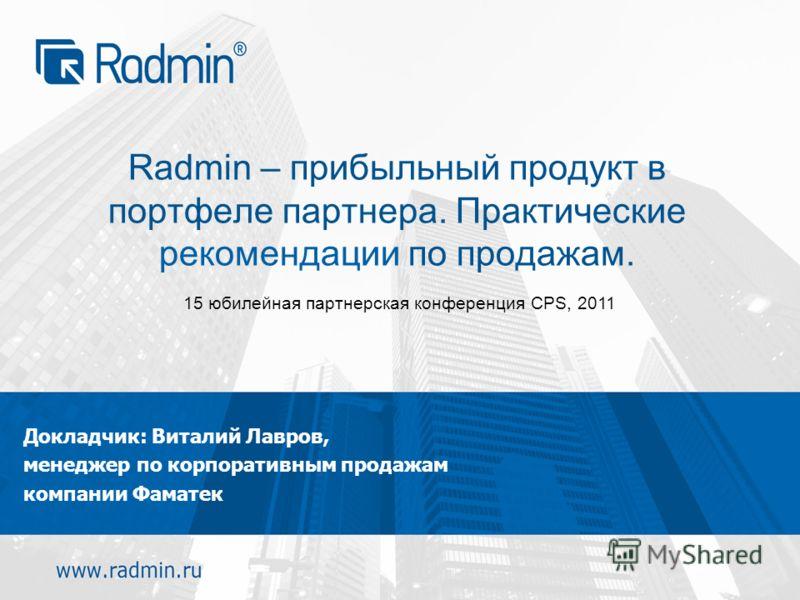 Radmin – прибыльный продукт в портфеле партнера. Практические рекомендации по продажам. Докладчик: Виталий Лавров, менеджер по корпоративным продажам компании Фаматек 15 юбилейная партнерская конференция CPS, 2011