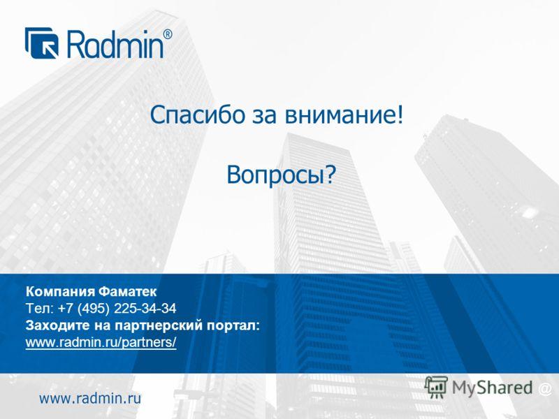 Спасибо за внимание! Вопросы? Компания Фаматек Тел: +7 (495) 225-34-34 Заходите на партнерский портал: www.radmin.ru/partners/ @