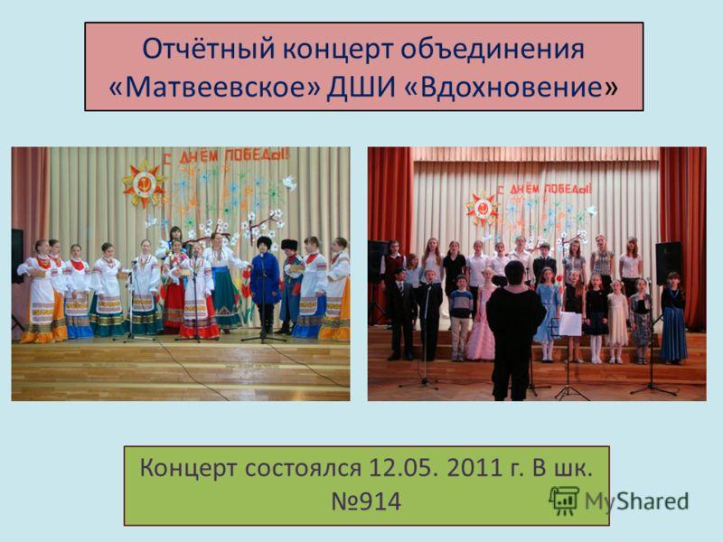 Отчётный концерт объединения «Матвеевское» ДШИ «Вдохновение» Концерт состоялся 12.05. 2011 г. В шк. 914