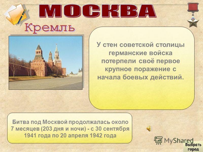У стен советской столицы германские войска потерпели своё первое крупное поражение с начала боевых действий. Битва под Москвой продолжалась около 7 месяцев (203 дня и ночи) - с 30 сентября 1941 года по 20 апреля 1942 года Выбрать город