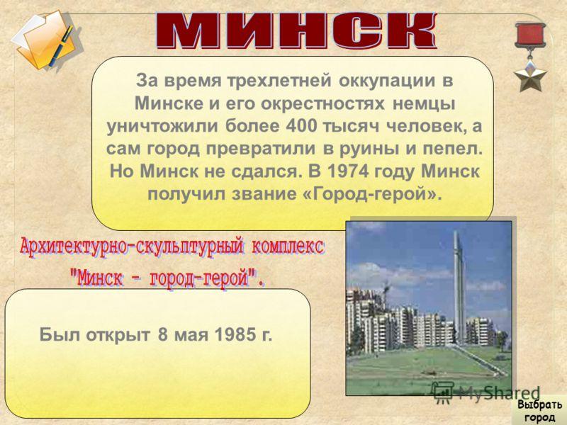 За время трехлетней оккупации в Минске и его окрестностях немцы уничтожили более 400 тысяч человек, а сам город превратили в руины и пепел. Но Минск не сдался. В 1974 году Минск получил звание «Город-герой». Был открыт 8 мая 1985 г. Выбрать город