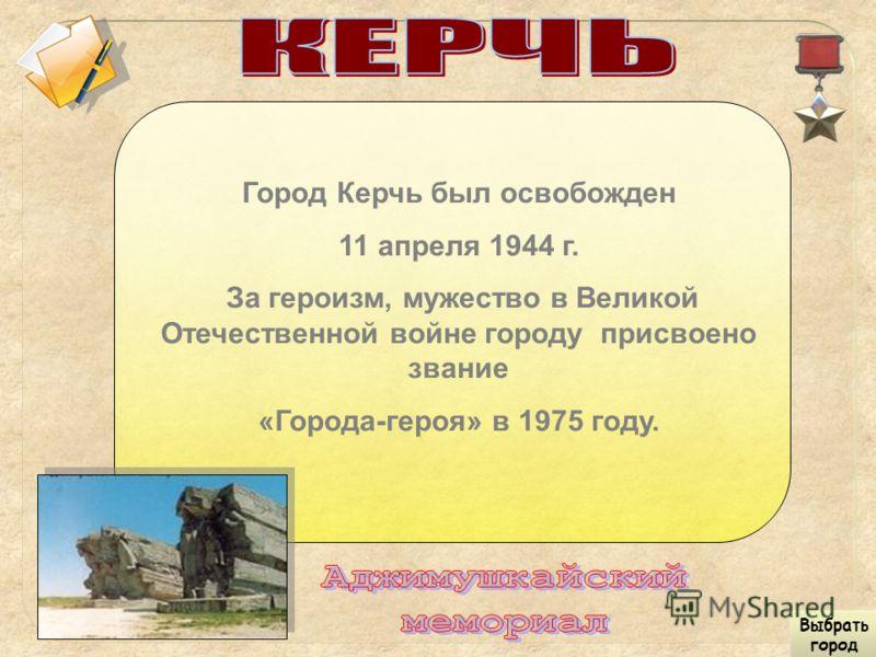Город Керчь был освобожден 11 апреля 1944 г. За героизм, мужество в Великой Отечественной войне городу присвоено звание «Города-героя» в 1975 году. Выбрать город