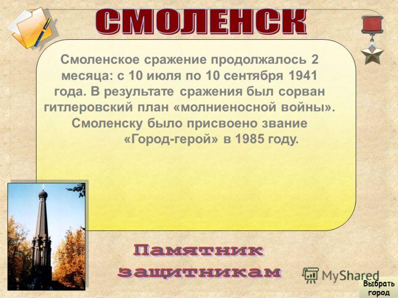 Смоленское сражение продолжалось 2 месяца: с 10 июля по 10 сентября 1941 года. В результате сражения был сорван гитлеровский план «молниеносной войны». Смоленску было присвоено звание «Город-герой» в 1985 году. Выбрать город