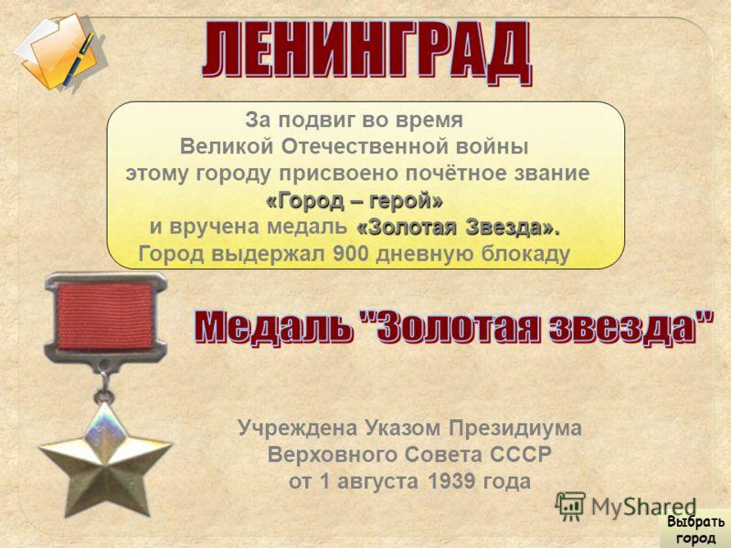 За подвиг во время Великой Отечественной войны этому городу присвоено почётное звание «Город – герой» «Золотая Звезда». и вручена медаль «Золотая Звезда». Город выдержал 900 дневную блокаду Учреждена Указом Президиума Верховного Совета СССР от 1 авгу