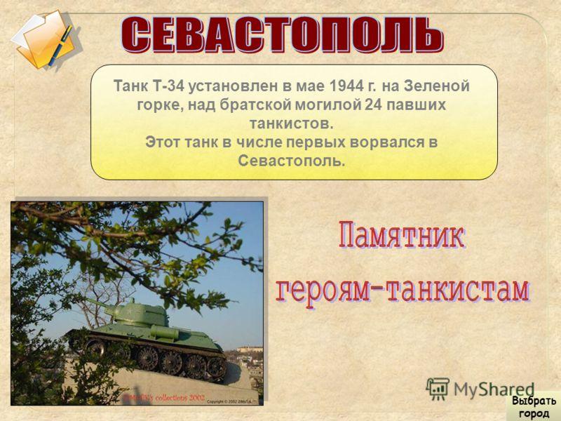 Танк Т-34 установлен в мае 1944 г. на Зеленой горке, над братской могилой 24 павших танкистов. Этот танк в числе первых ворвался в Севастополь. Выбрать город