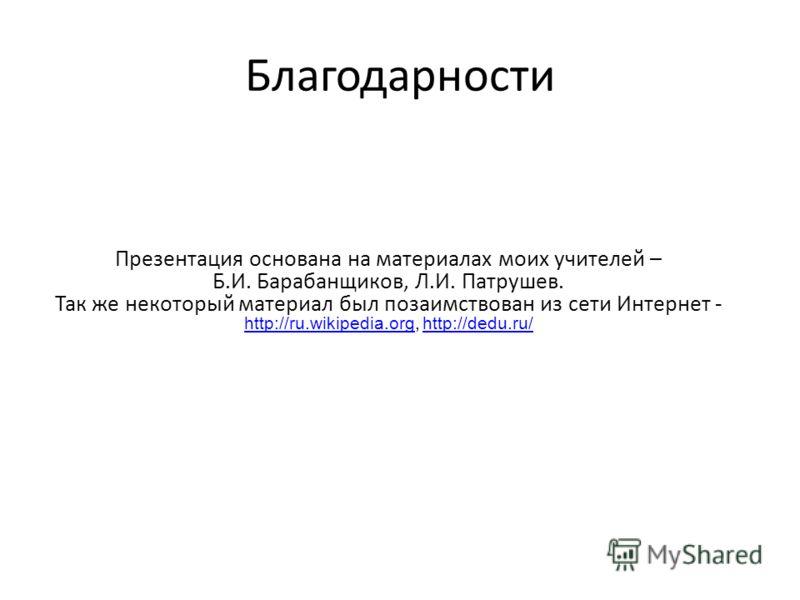 Благодарности Презентация основана на материалах моих учителей – Б.И. Барабанщиков, Л.И. Патрушев. Так же некоторый материал был позаимствован из сети Интернет - http://ru.wikipedia.org, http://dedu.ru/ http://ru.wikipedia.org http://dedu.ru/