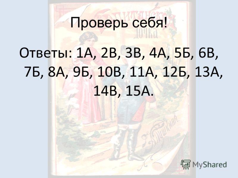 Проверь себя! Ответы: 1А, 2В, 3В, 4А, 5Б, 6В, 7Б, 8А, 9Б, 10В, 11А, 12Б, 13А, 14В, 15А.