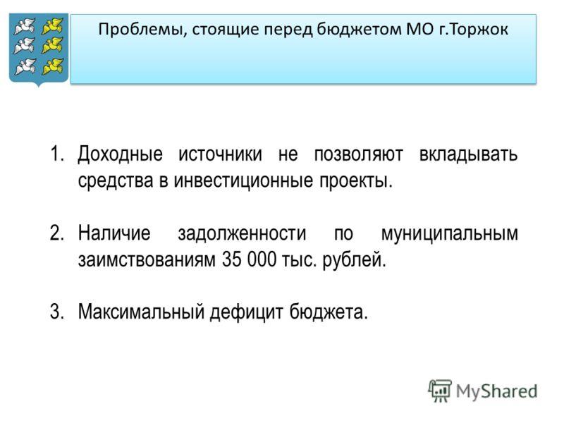 Проблемы, стоящие перед бюджетом МО г.Торжок 1.Доходные источники не позволяют вкладывать средства в инвестиционные проекты. 2.Наличие задолженности по муниципальным заимствованиям 35 000 тыс. рублей. 3.Максимальный дефицит бюджета.