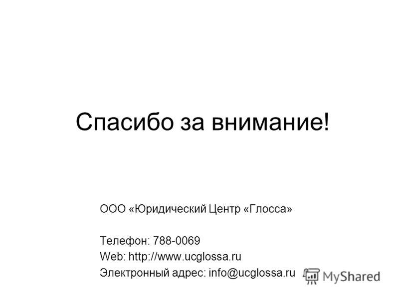Спасибо за внимание! ООО «Юридический Центр «Глосса» Телефон: 788-0069 Web: http://www.ucglossa.ru Электронный адрес: info@ucglossa.ru