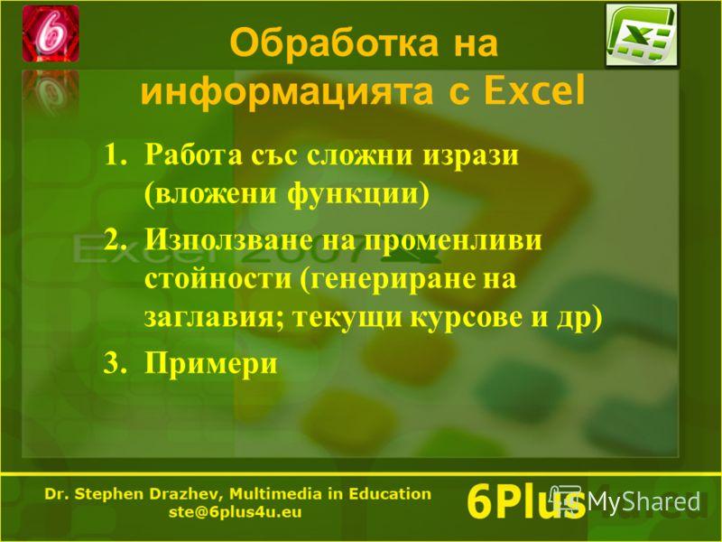 Обработка на информацията с Excel 1.Работа със сложни изрази ( вложени функции ) 2.Използване на променливи стойности ( генериране на заглавия ; текущи курсове и др ) 3.Примери