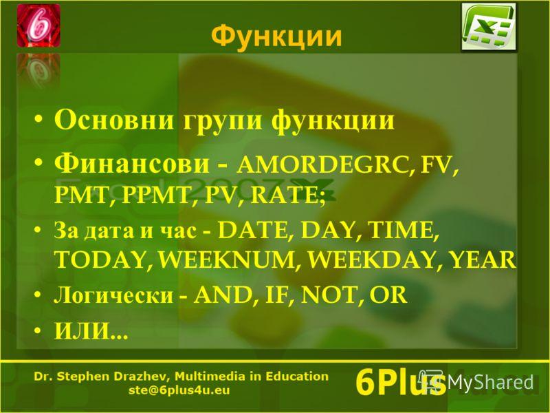 Функции Основни групи функции Финансови - AMORDEGRC, FV, PMT, PPMT, PV, RATE; За дата и час - DATE, DAY, TIME, TODAY, WEEKNUM, WEEKDAY, YEAR Логически - AND, IF, NOT, OR ИЛИ...