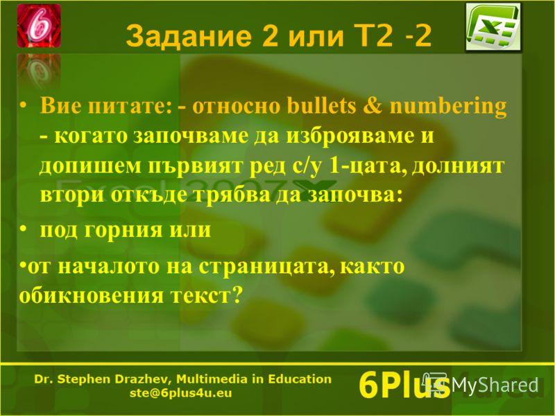 Задание 2 или T2 -2 Вие питате : - относно bullets & numbering - когато започваме да изброяваме и допишем първият ред с / у 1- цата, долният втори откъде трябва да започва : под горния или от началото на страницата, както обикновения текст ?