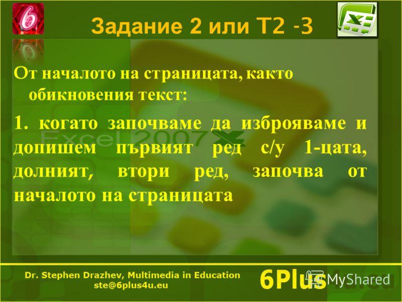 Задание 2 или T2 -3 O т началото на страницата, както обикновения текст : 1. когато започваме да изброяваме и допишем първият ред с / у 1- цата, долният, втори ред, започва от началото на страницата
