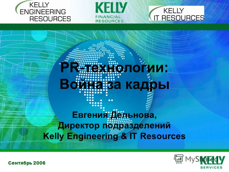 Сентябрь 2006 PR-технологии: Война за кадры Евгения Дельнова, Директор подразделений Kelly Engineering & IT Resources