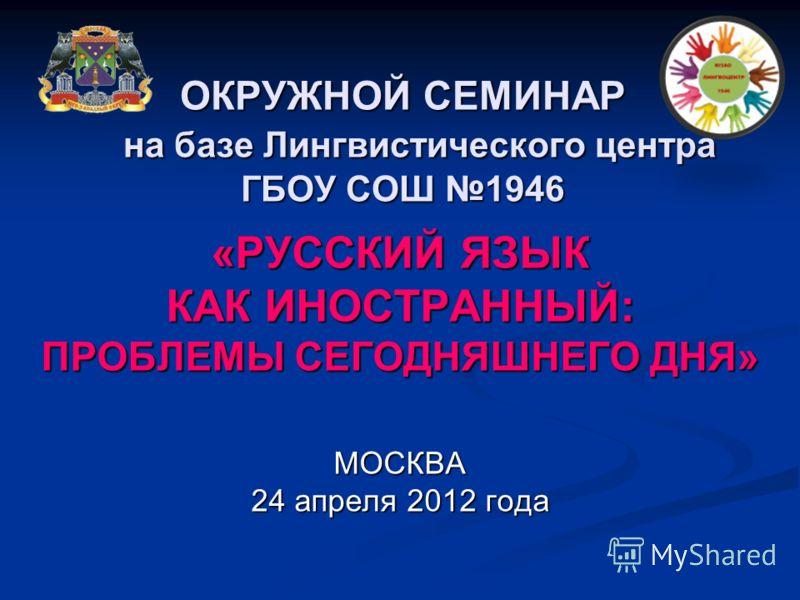 ОКРУЖНОЙ СЕМИНАР на базе Лингвистического центра ГБОУ СОШ 1946 «РУССКИЙ ЯЗЫК КАК ИНОСТРАННЫЙ: ПРОБЛЕМЫ СЕГОДНЯШНЕГО ДНЯ» МОСКВА 24 апреля 2012 года