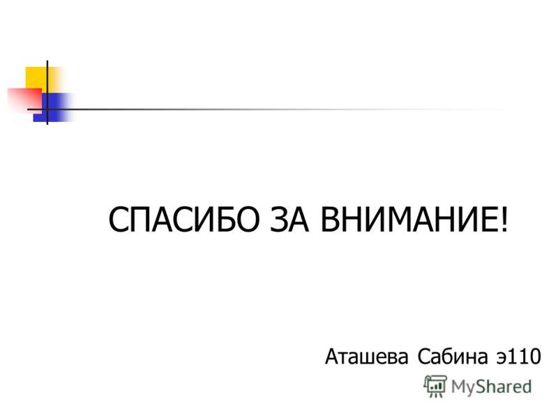 СПАСИБО ЗА ВНИМАНИЕ! Аташева Сабина э110