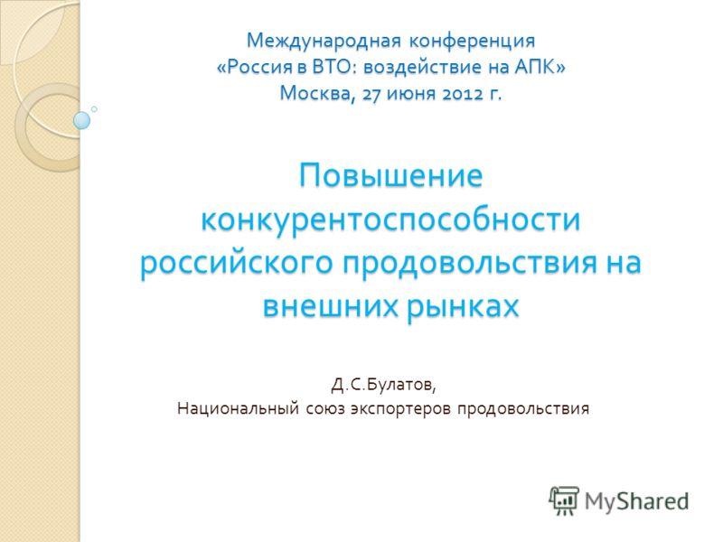 Международная конференция « Россия в ВТО : воздействие на АПК » Москва, 27 июня 2012 г. Повышение конкурентоспособности российского продовольствия на внешних рынках Д. С. Булатов, Национальный союз экспортеров продовольствия