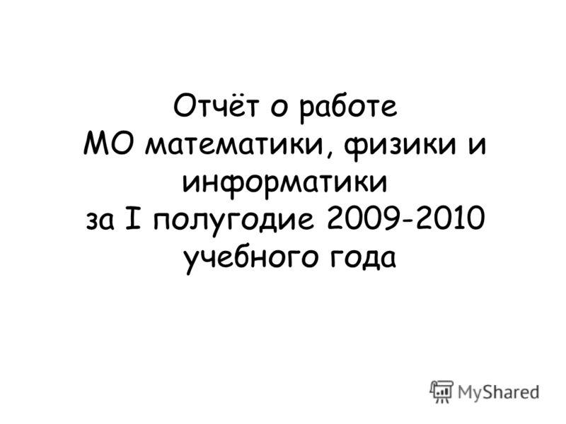 Отчёт о работе МО математики, физики и информатики за I полугодие 2009-2010 учебного года