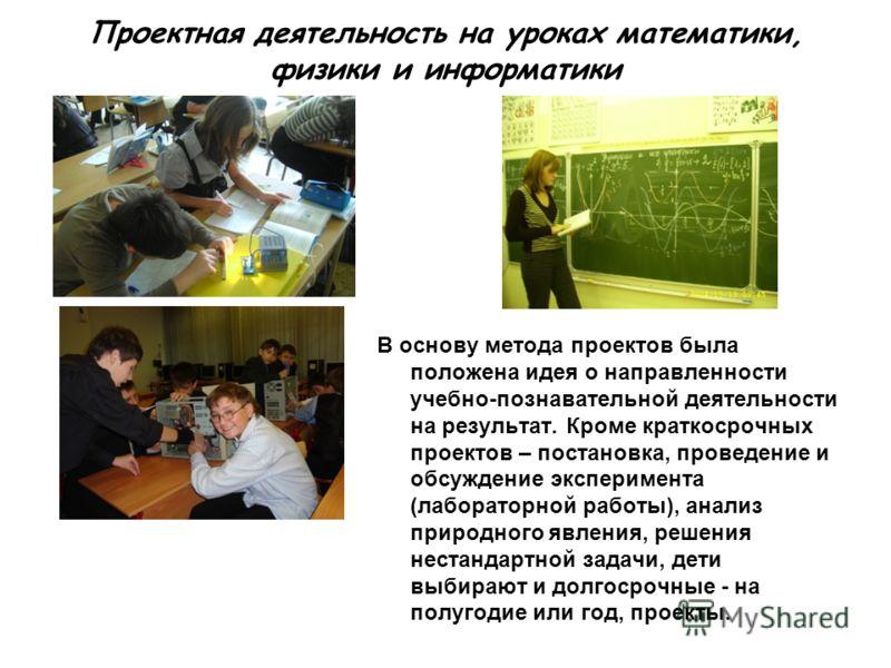 Проектная деятельность на уроках математики, физики и информатики В основу метода проектов была положена идея о направленности учебно-познавательной деятельности на результат. Кроме краткосрочных проектов – постановка, проведение и обсуждение экспери