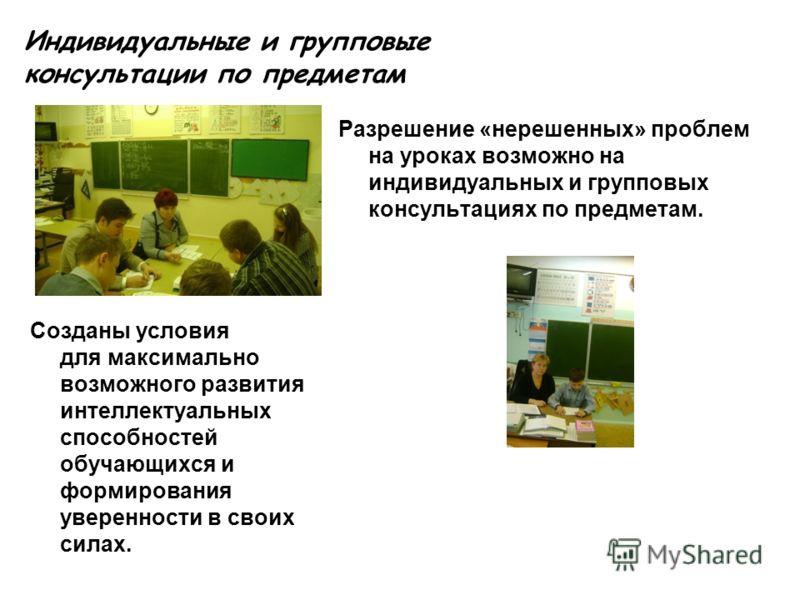 Индивидуальные и групповые консультации по предметам Разрешение «нерешенных» проблем на уроках возможно на индивидуальных и групповых консультациях по предметам. Созданы условия для максимально возможного развития интеллектуальных способностей обучаю