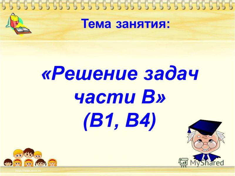«Решение задач части В» (В1, В4) Тема занятия: