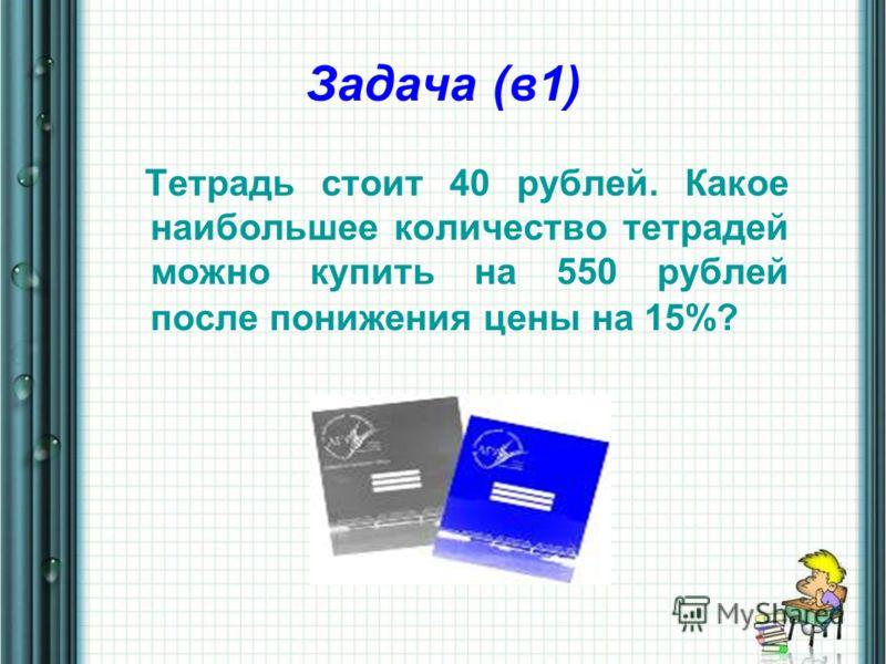 Задача (в1) Тетрадь стоит 40 рублей. Какое наибольшее количество тетрадей можно купить на 550 рублей после понижения цены на 15%?